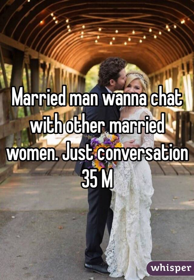 Married man wanna chat with other married women. Just conversation 35 M