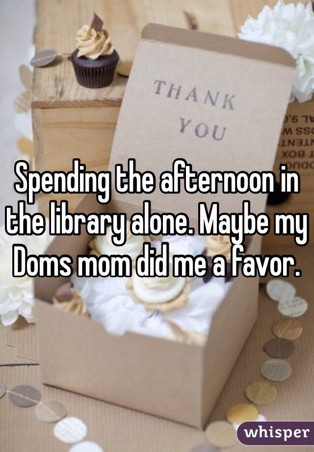 Spending the afternoon in the library alone. Maybe my Doms mom did me a favor.
