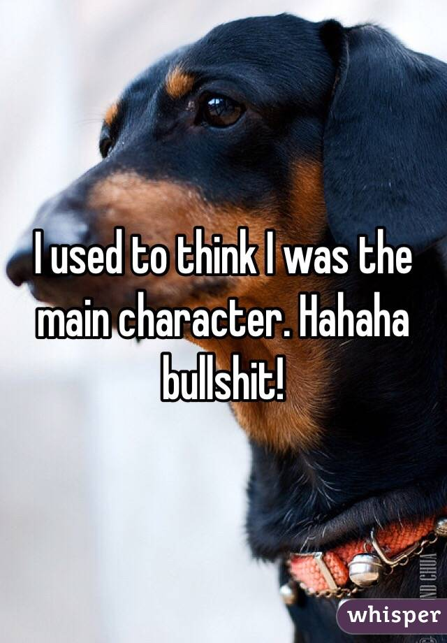 I used to think I was the main character. Hahaha bullshit!
