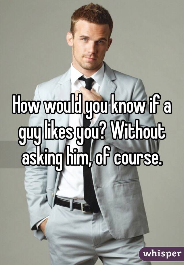 How would you know if a guy likes you? Without asking him, of course.
