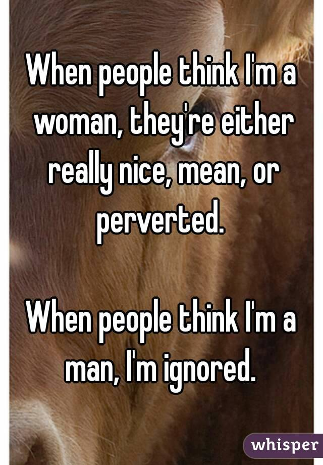 When people think I'm a woman, they're either really nice, mean, or perverted.   When people think I'm a man, I'm ignored.