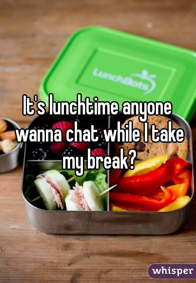 It's lunchtime anyone wanna chat while I take my break?