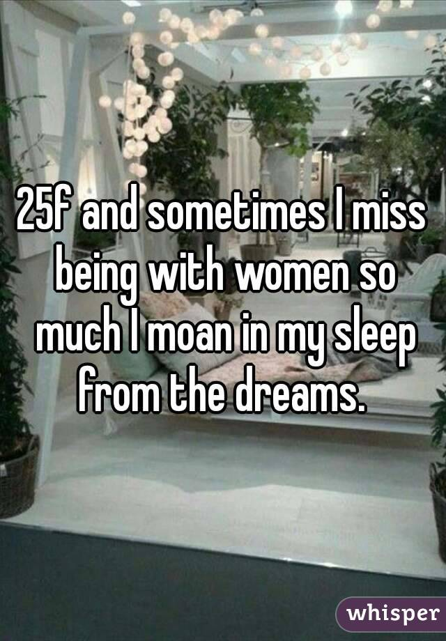 25f and sometimes I miss being with women so much I moan in my sleep from the dreams.