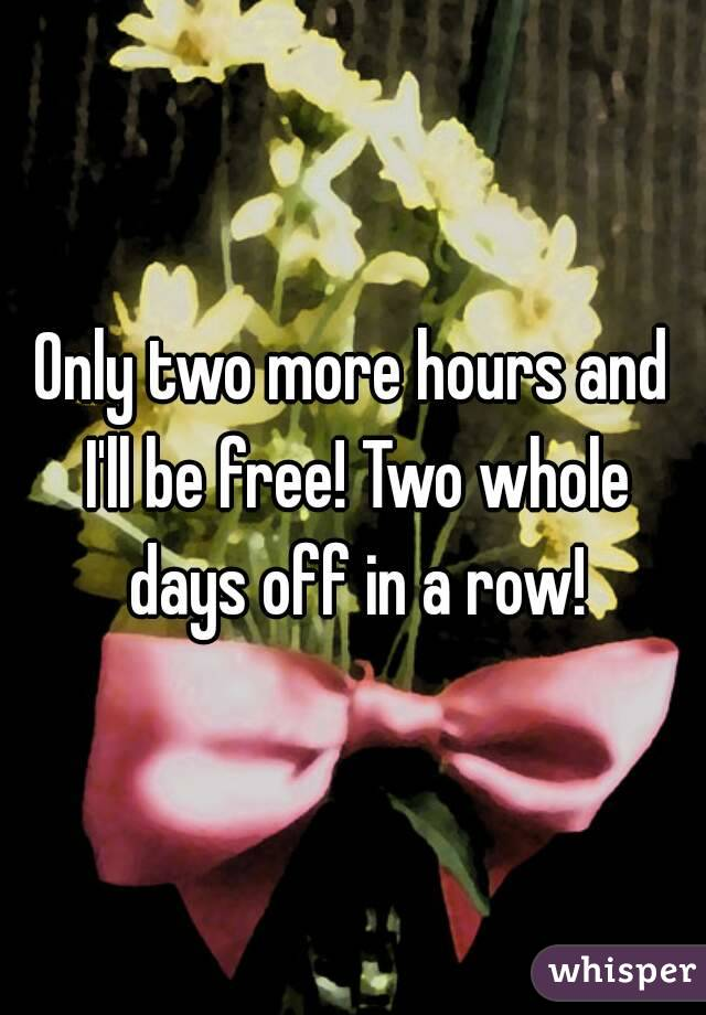 Only two more hours and I'll be free! Two whole days off in a row!