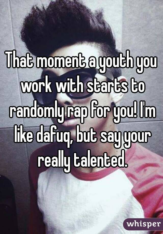 That moment a youth you work with starts to randomly rap for you! I'm like dafuq, but say your really talented.