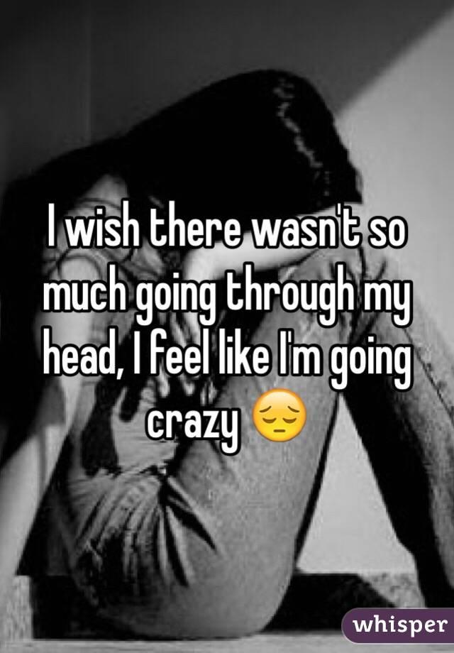 I feel like i m going crazy
