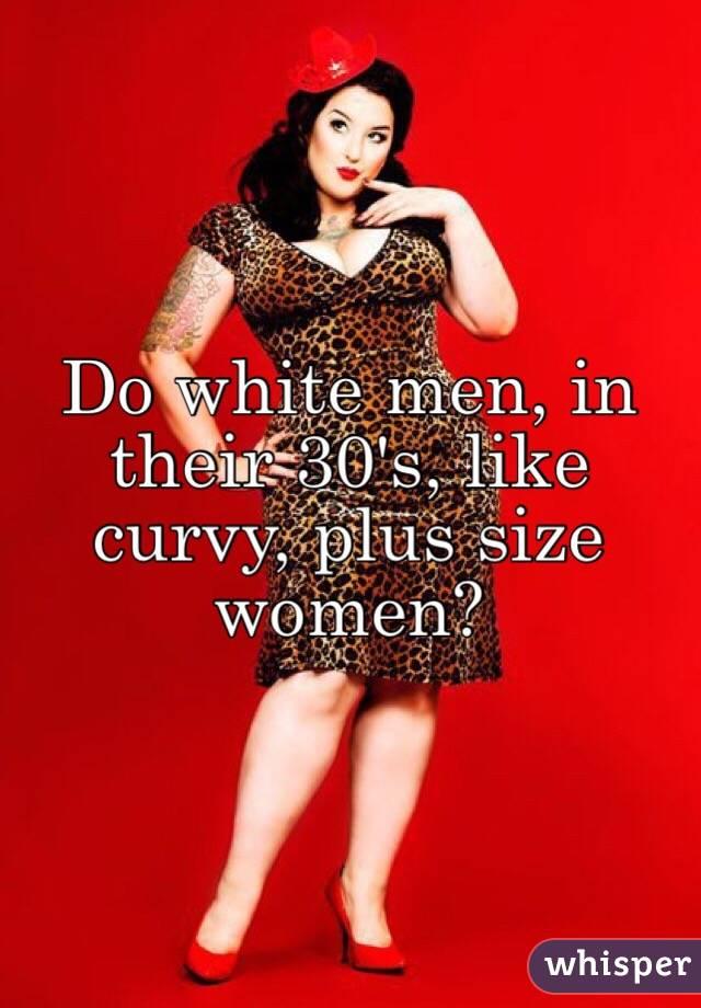 white men, in their 30's, like curvy, plus size women?