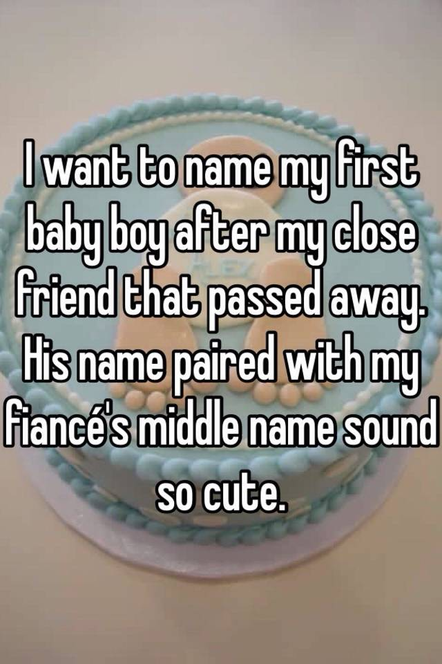 i want to name my first baby boy after my close friend that passed