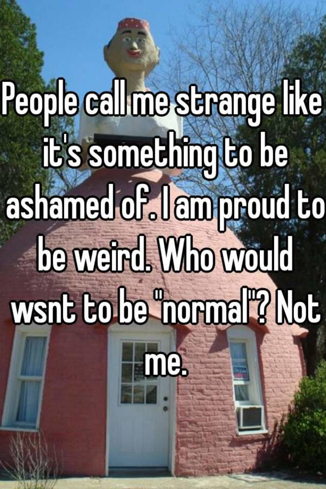 People Call Me Strange Like Its Something To Be Ashamed Of I Am