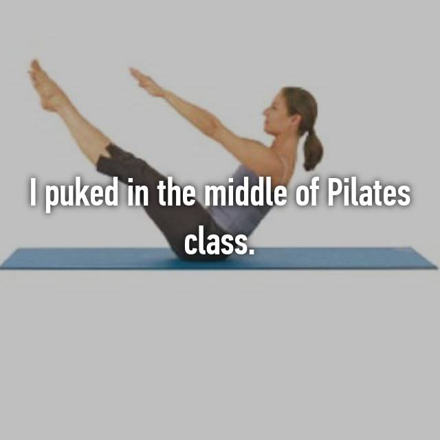 I puked in the middle of Pilates class.