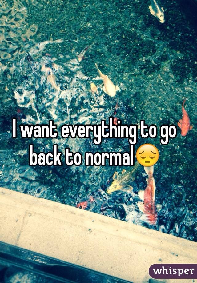 I want everything to go back to normal😔