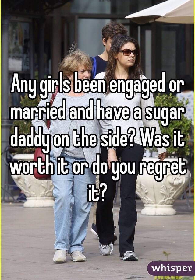 Any girls been engaged or married and have a sugar daddy on the side? Was it worth it or do you regret it?