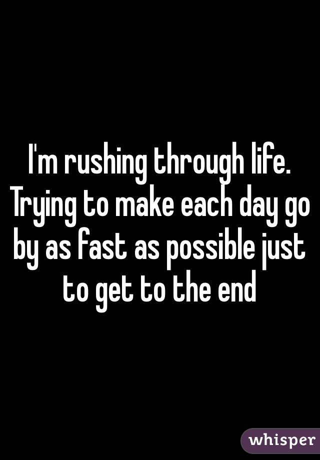 I'm rushing through life. Trying to make each day go by as fast as possible just to get to the end
