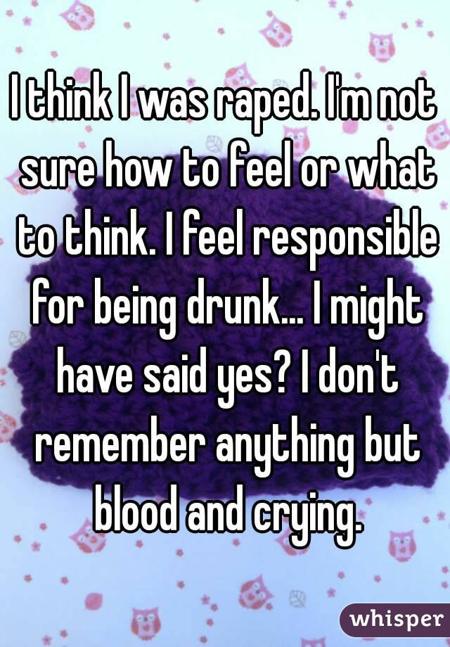I think I was raped. I'm not sure how to feel or what to think. I feel responsible for being drunk... I might have said yes? I don't remember anything but blood and crying.