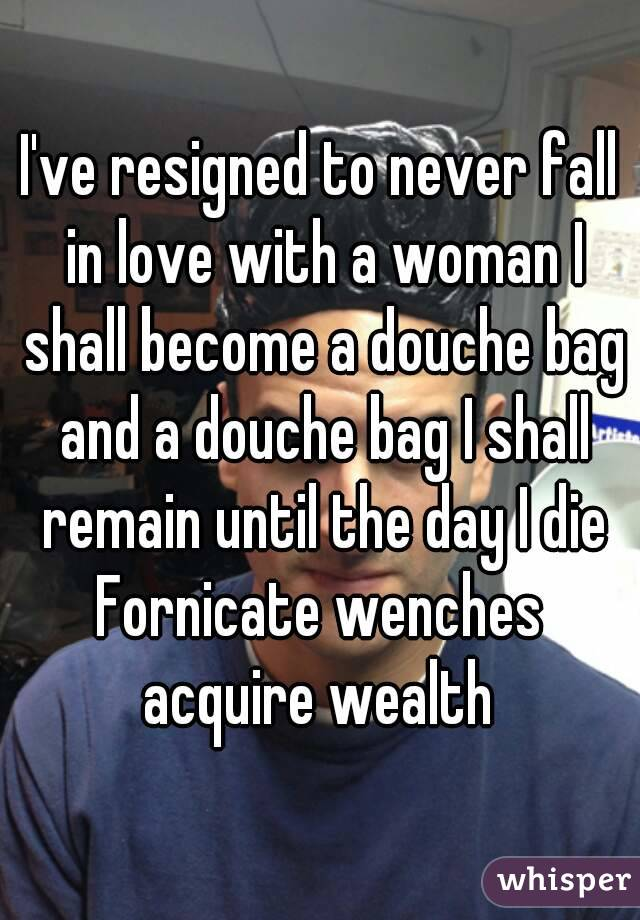 I've resigned to never fall in love with a woman I shall become a douche bag and a douche bag I shall remain until the day I die Fornicate wenches acquire wealth