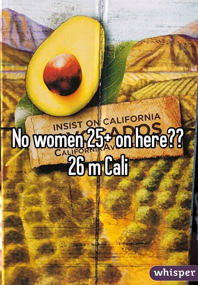 No women 25+ on here?? 26 m Cali