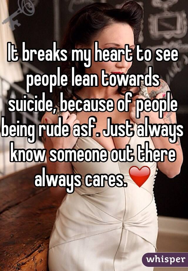 It breaks my heart to see people lean towards suicide, because of people being rude asf. Just always know someone out there always cares.❤️
