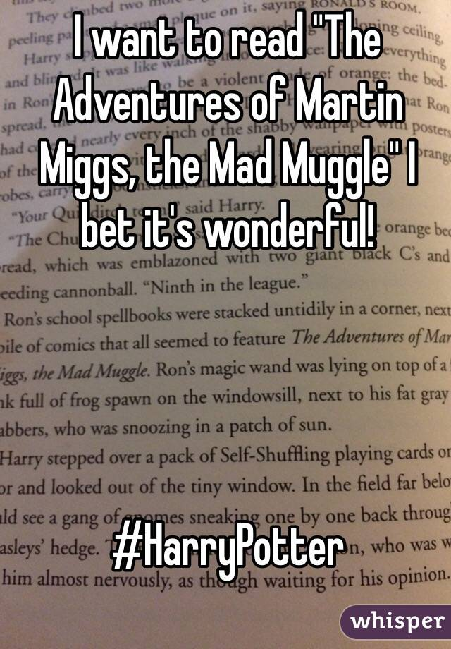 "I want to read ""The Adventures of Martin Miggs, the Mad Muggle"" I bet it's wonderful!     #HarryPotter"