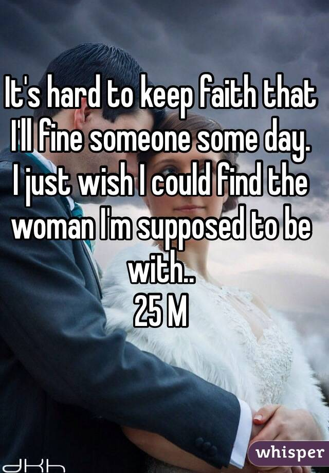 It's hard to keep faith that I'll fine someone some day. I just wish I could find the woman I'm supposed to be with.. 25 M