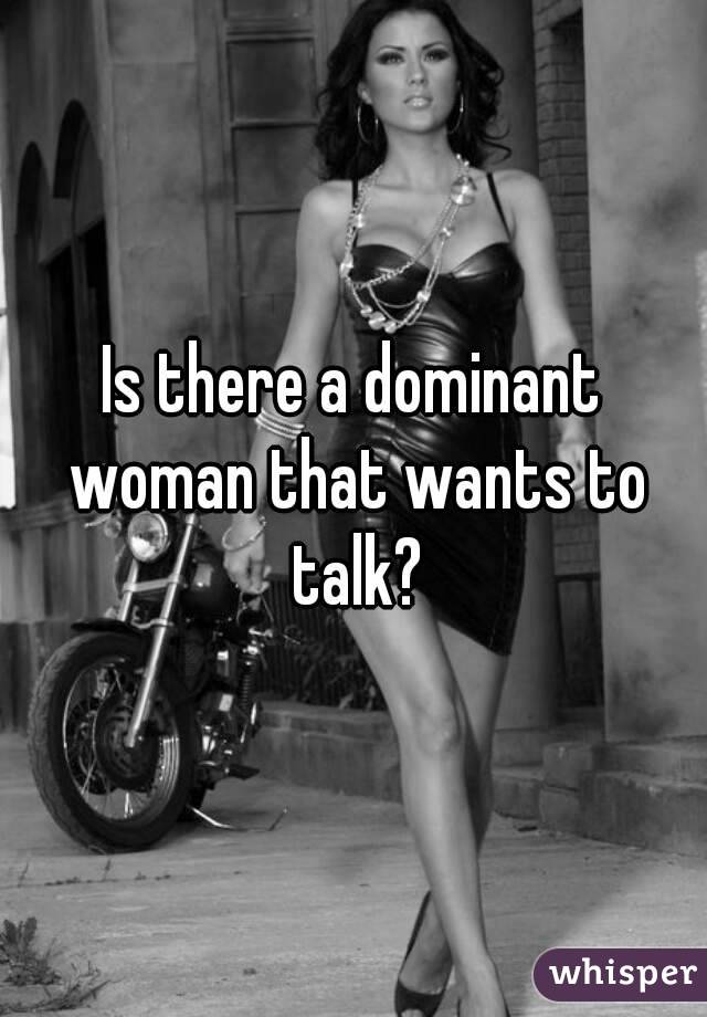 Is there a dominant woman that wants to talk?