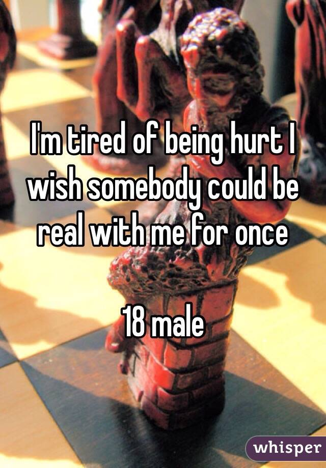 I'm tired of being hurt I wish somebody could be real with me for once  18 male