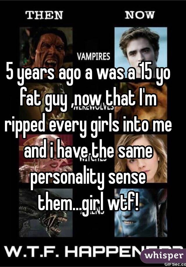 5 years ago a was a 15 yo fat guy ,now that I'm ripped every girls into me and i have the same personality sense them...girl wtf!