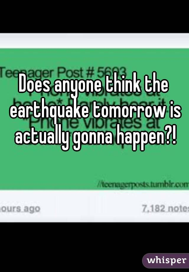 Does anyone think the earthquake tomorrow is actually gonna happen?!