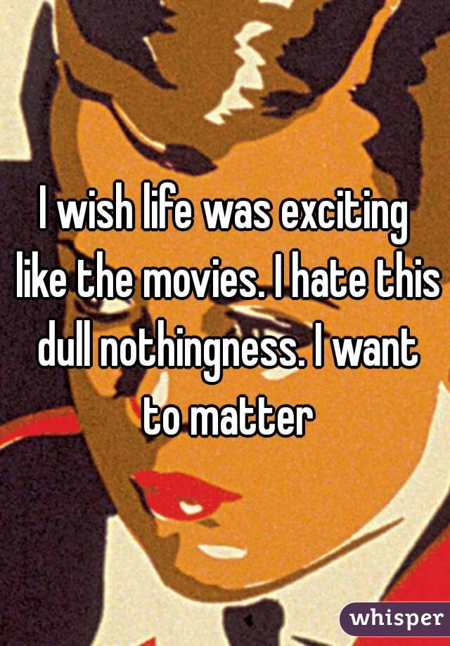 I wish life was exciting like the movies. I hate this dull nothingness. I want to matter