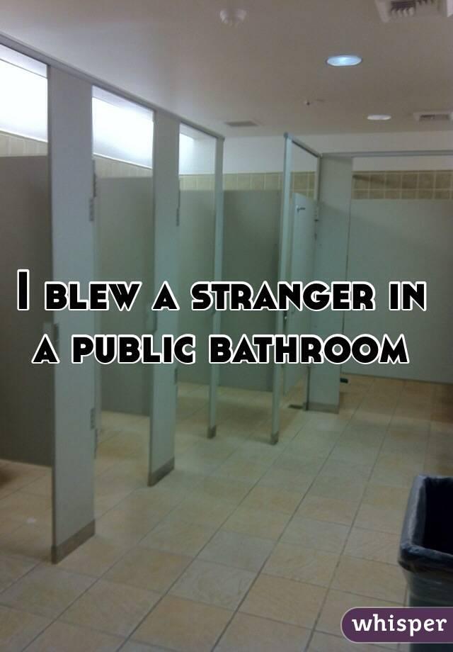 I blew a stranger in a public bathroom