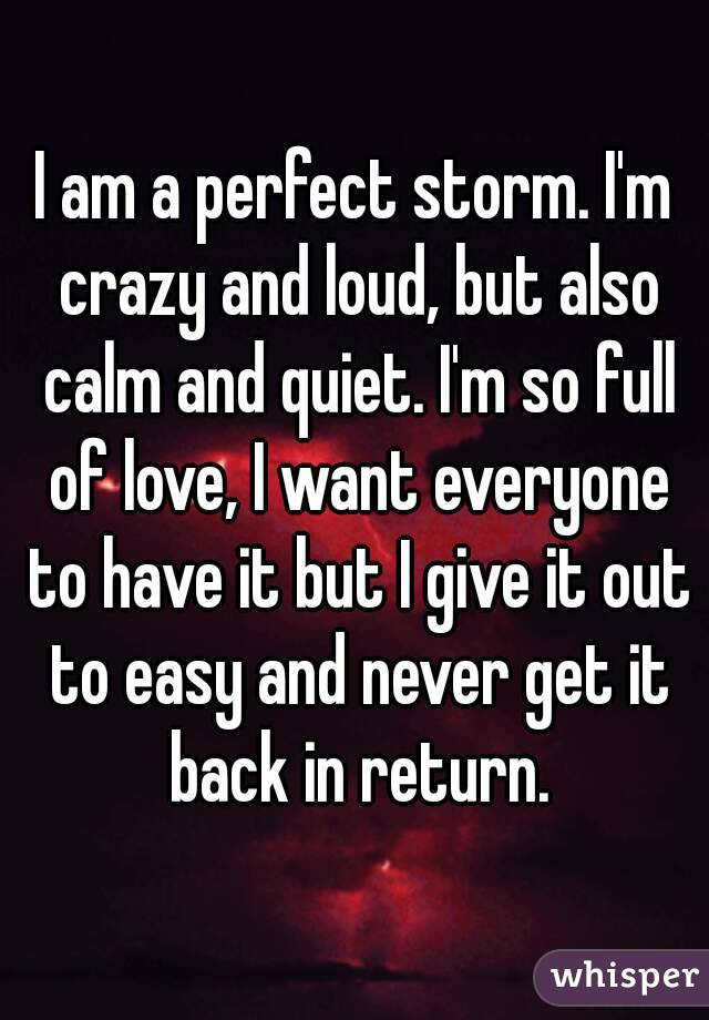 I am a perfect storm. I'm crazy and loud, but also calm and quiet. I'm so full of love, I want everyone to have it but I give it out to easy and never get it back in return.