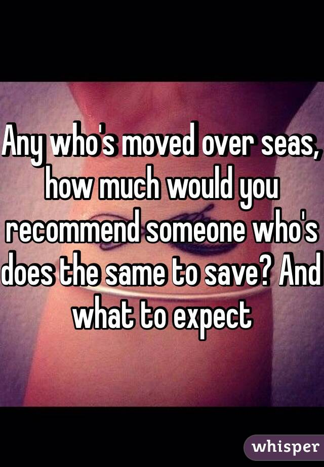 Any who's moved over seas, how much would you recommend someone who's does the same to save? And what to expect