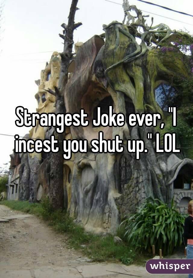 """Strangest Joke ever, """"I incest you shut up."""" LOL"""