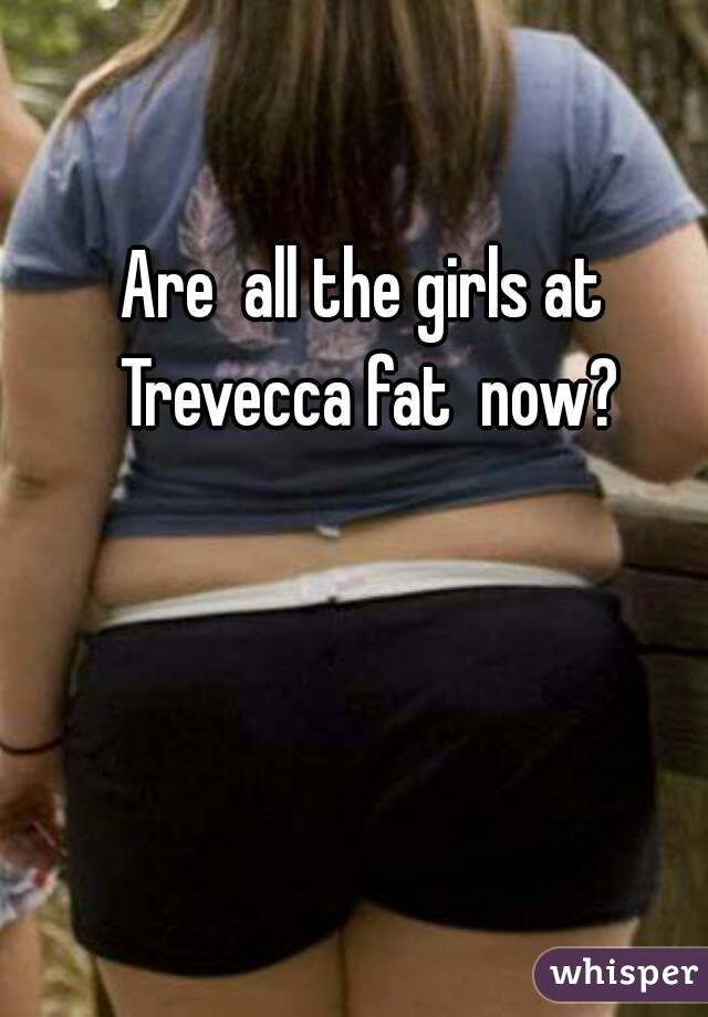 Are  all the girls at Trevecca fat  now?