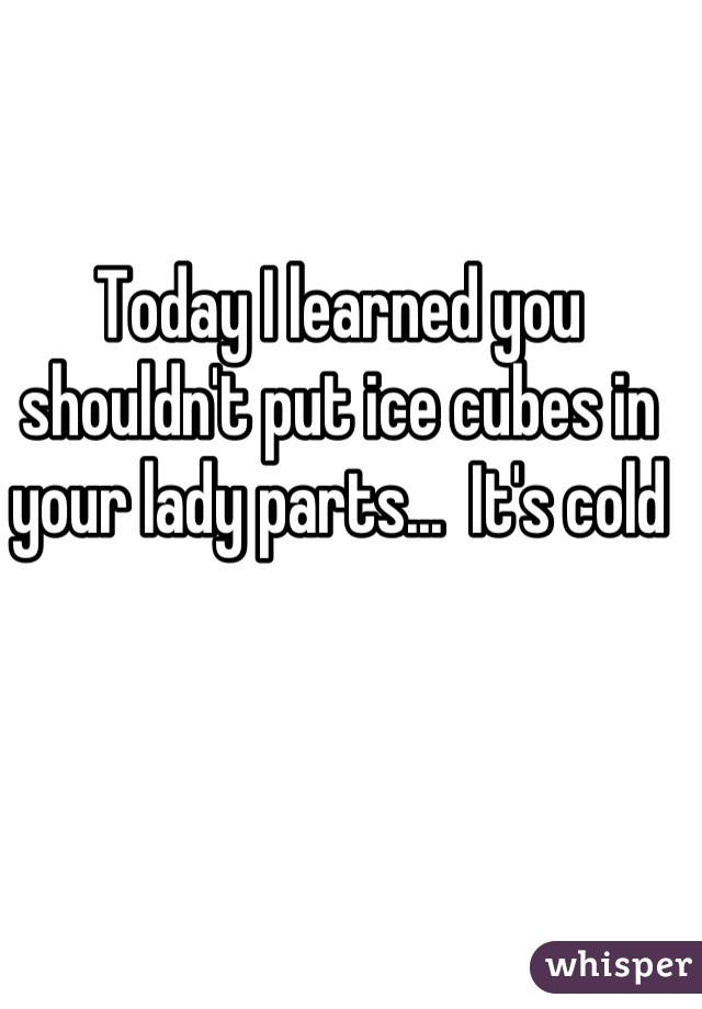 Today I learned you shouldn't put ice cubes in your lady parts...  It's cold