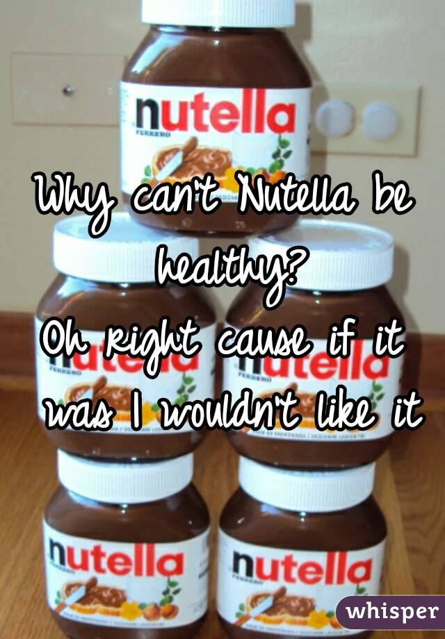Why can't Nutella be healthy? Oh right cause if it was I wouldn't like it