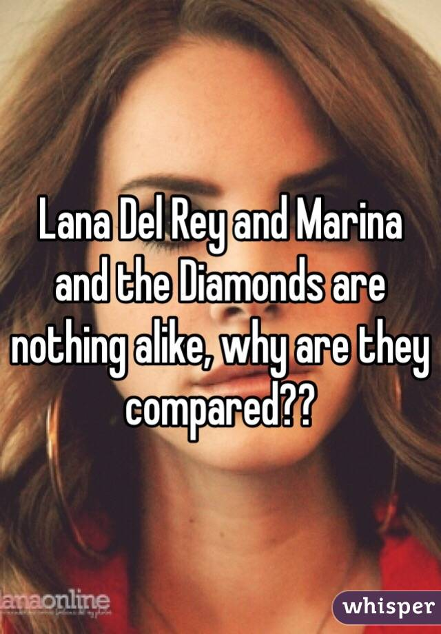 Lana Del Rey and Marina and the Diamonds are nothing alike, why are they compared??
