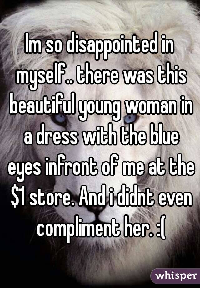 Im so disappointed in myself.. there was this beautiful young woman in a dress with the blue eyes infront of me at the $1 store. And i didnt even compliment her. :(