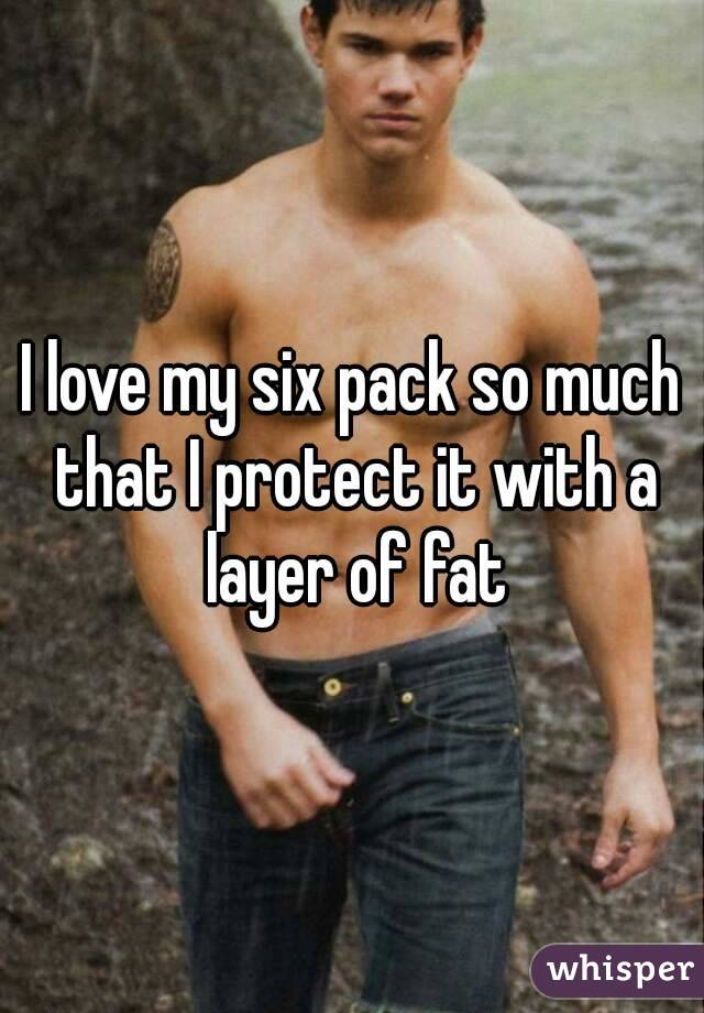 I love my six pack so much that I protect it with a layer of fat