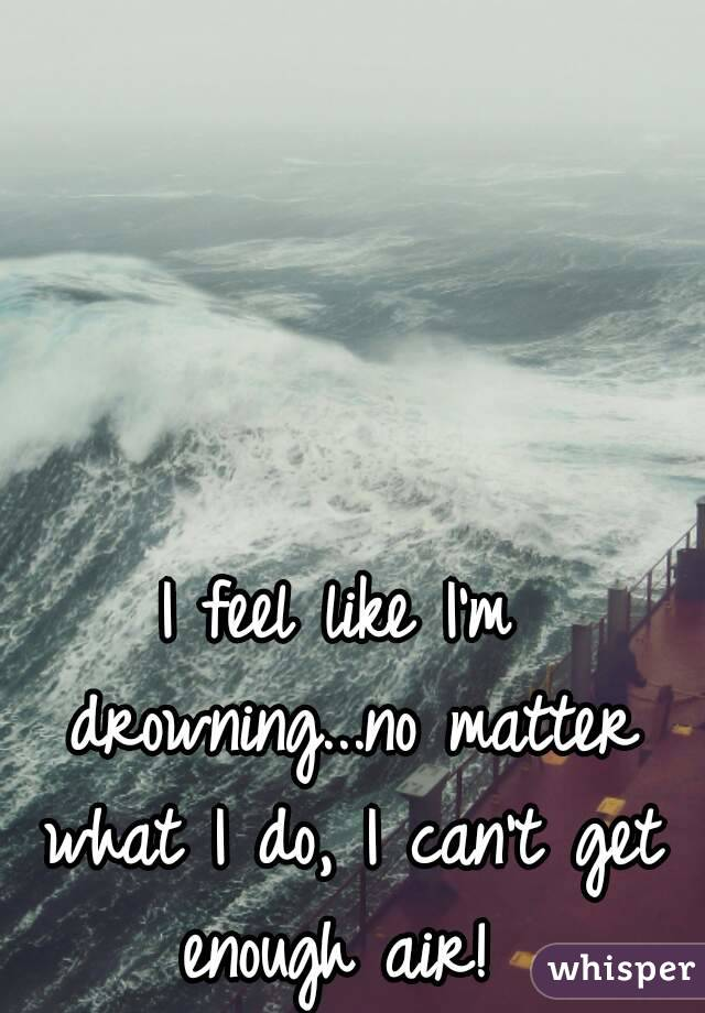 I feel like I'm drowning...no matter what I do, I can't get enough air!