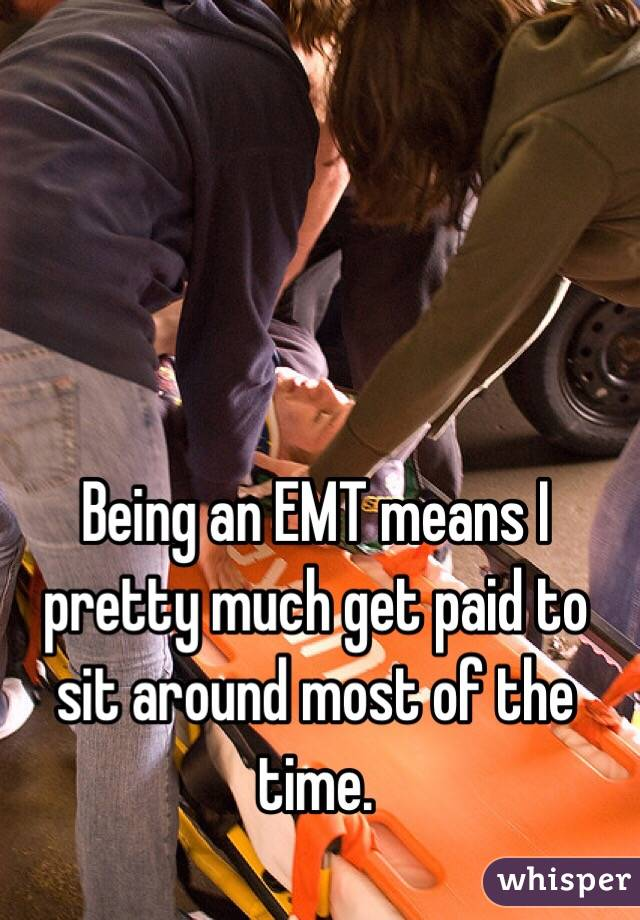 Being an EMT means I pretty much get paid to sit around most of the time.
