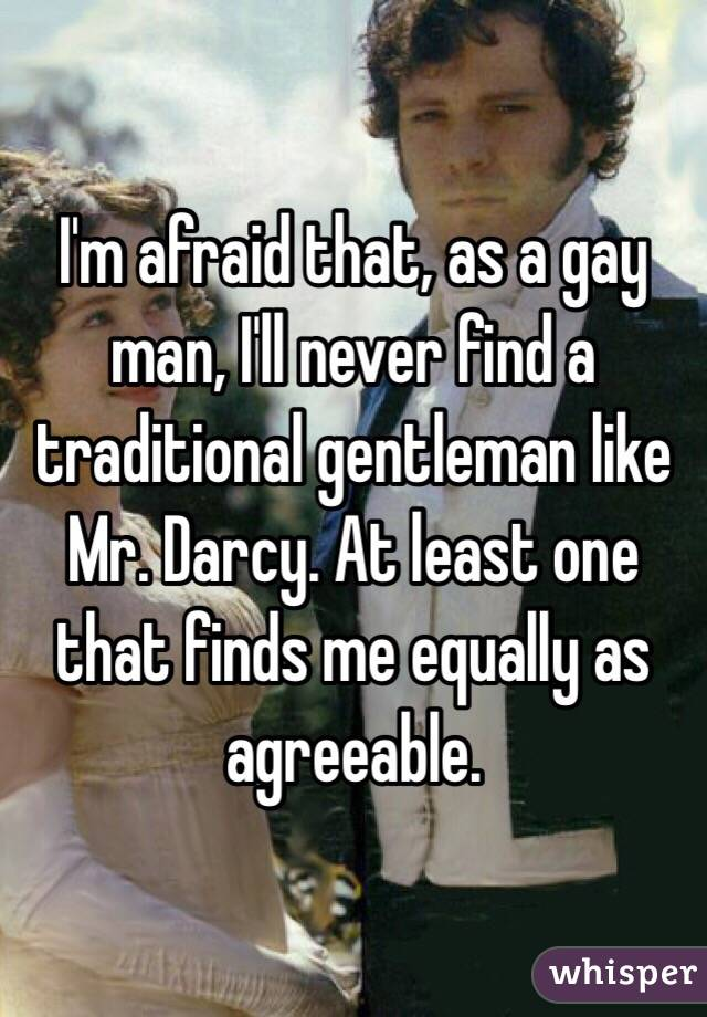 I'm afraid that, as a gay man, I'll never find a traditional gentleman like Mr. Darcy. At least one that finds me equally as agreeable.