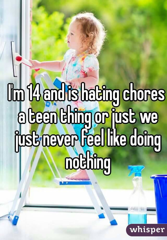 I'm 14 and is hating chores a teen thing or just we just never feel like doing nothing