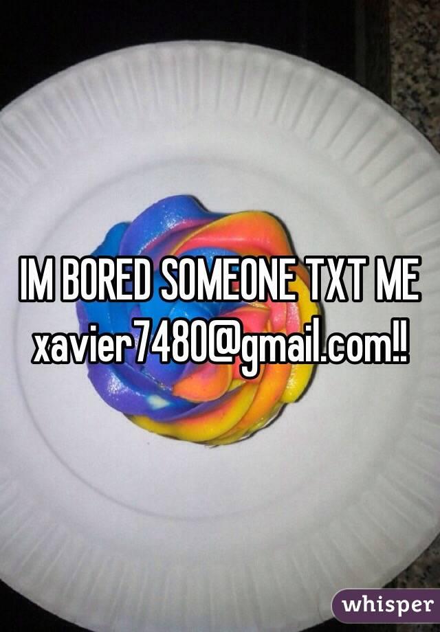 IM BORED SOMEONE TXT ME xavier7480@gmail.com!!