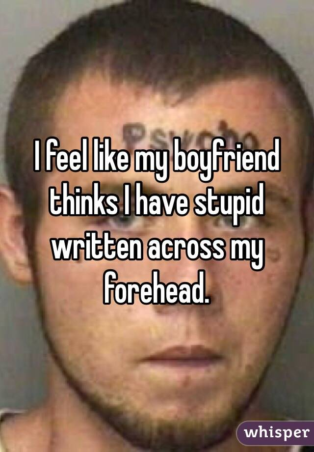 I feel like my boyfriend thinks I have stupid written across my forehead.