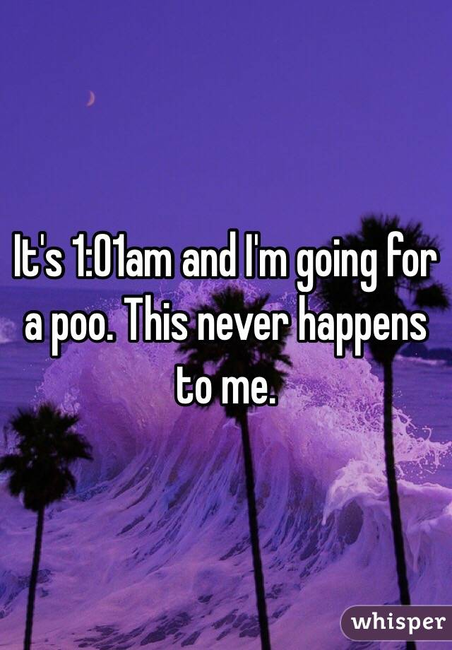 It's 1:01am and I'm going for a poo. This never happens to me.