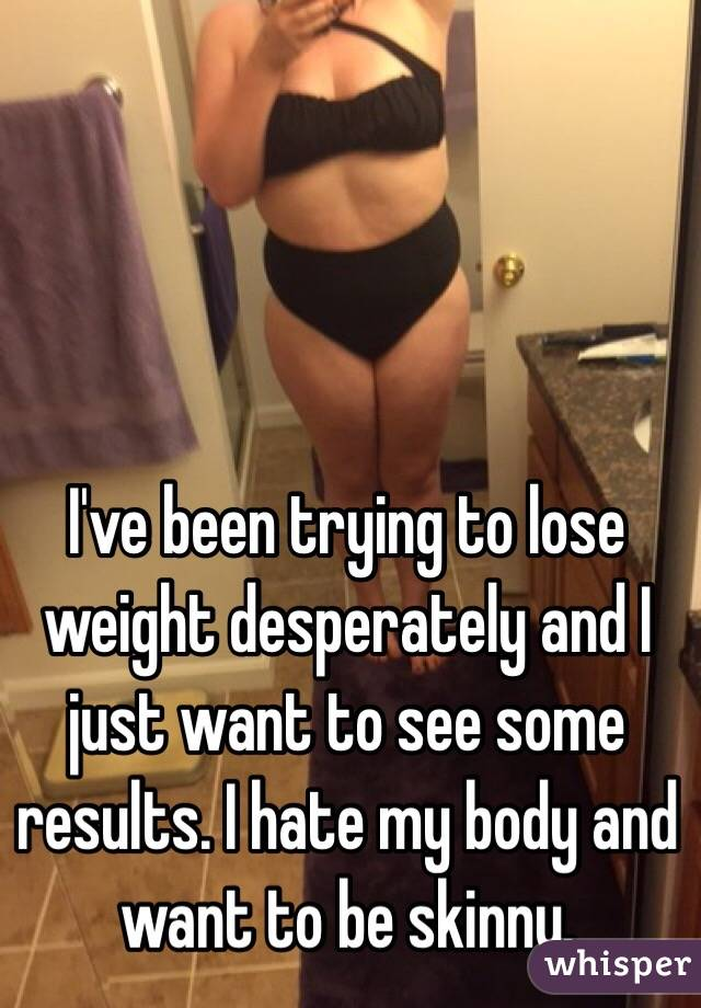 I've been trying to lose weight desperately and I just want to see some results. I hate my body and want to be skinny.