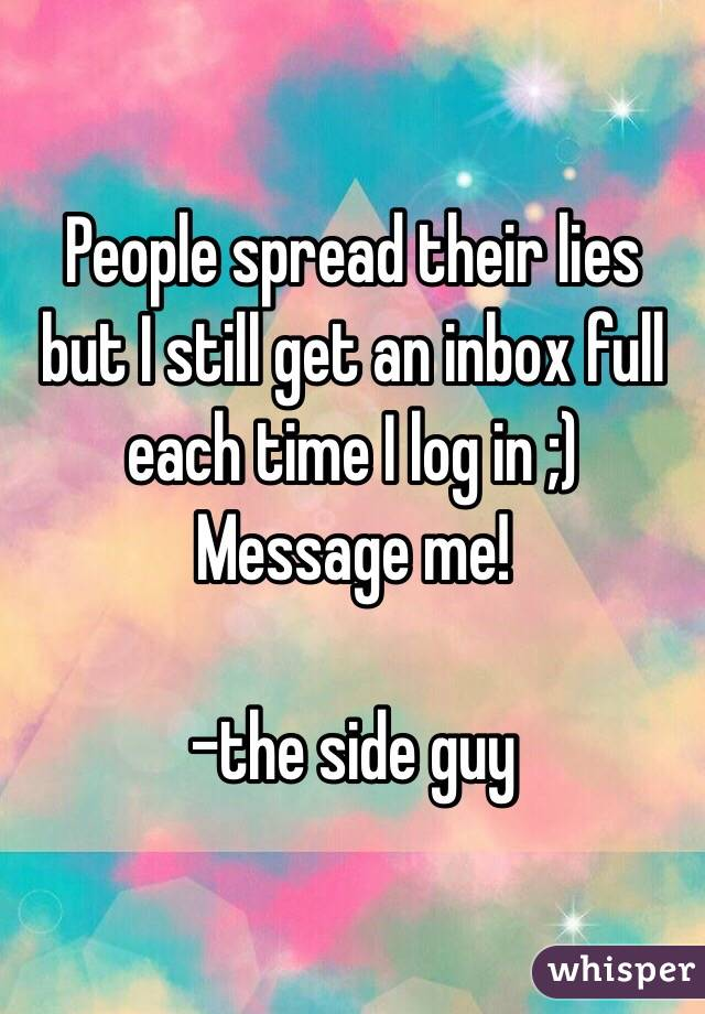 People spread their lies but I still get an inbox full each time I log in ;) Message me!  -the side guy