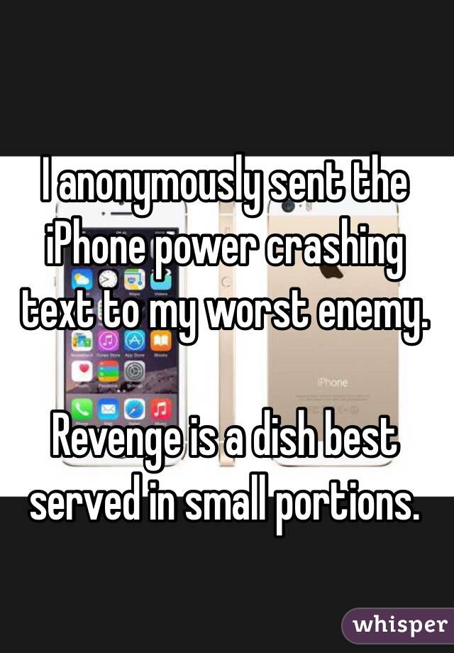 I anonymously sent the iPhone power crashing text to my worst enemy.  Revenge is a dish best served in small portions.
