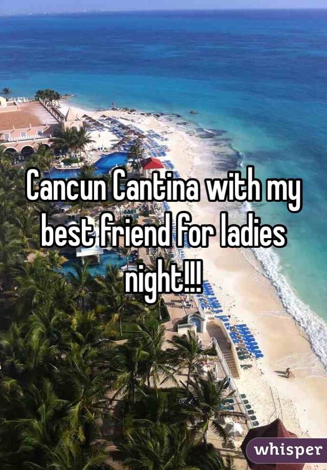 Cancun Cantina with my best friend for ladies night!!!