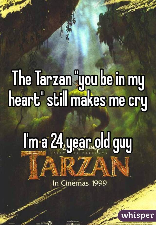 "The Tarzan ""you be in my heart"" still makes me cry  I'm a 24 year old guy"